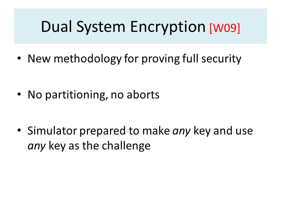 Dual System Encryption [W09] New methodology for proving full security No partitioning, no aborts Simulator prepared to make any key and use any key a