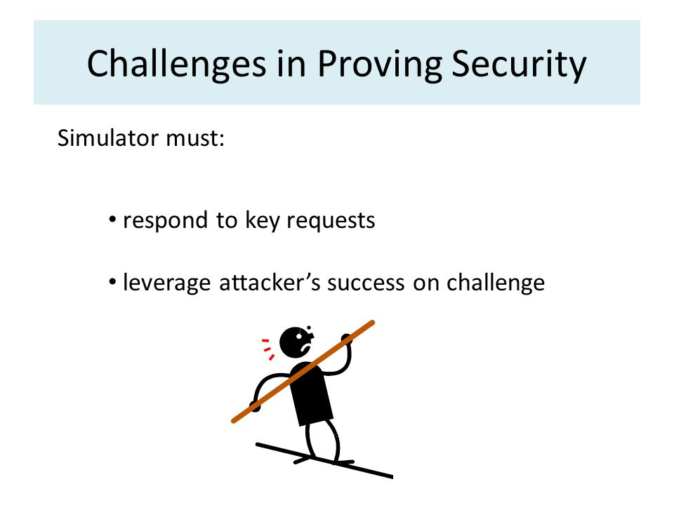 Challenges in Proving Security Simulator must: respond to key requests leverage attackers success on challenge