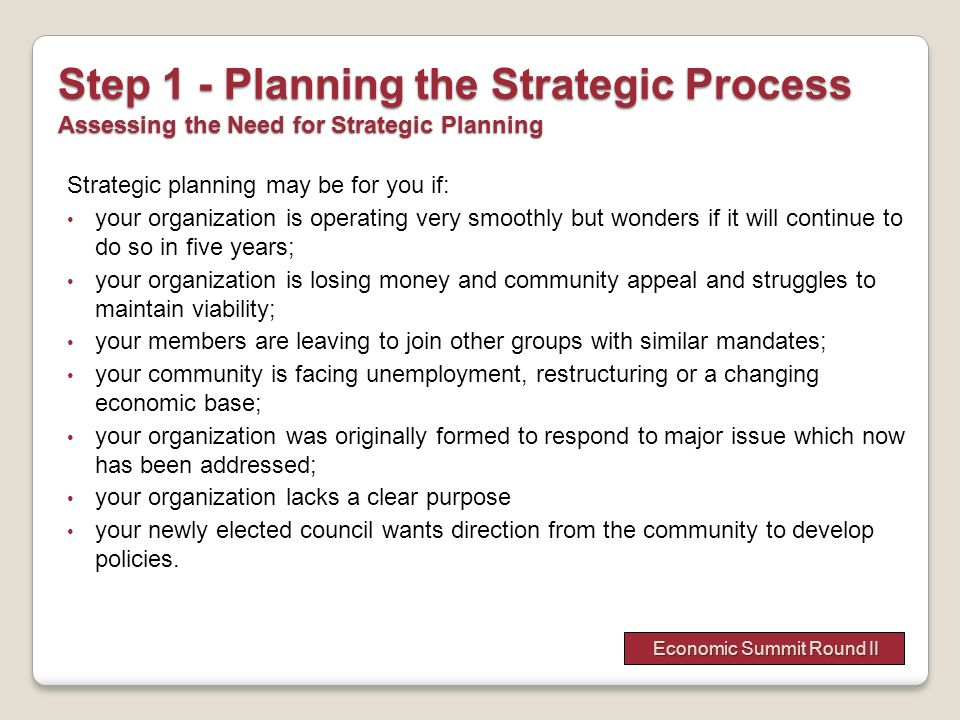 Step 1 - Planning the Strategic Process Assessing the Need for Strategic Planning Strategic planning may be for you if: your organization is operating