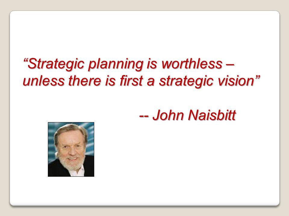 Strategic planning is worthless – unless there is first a strategic vision -- John Naisbitt -- John Naisbitt
