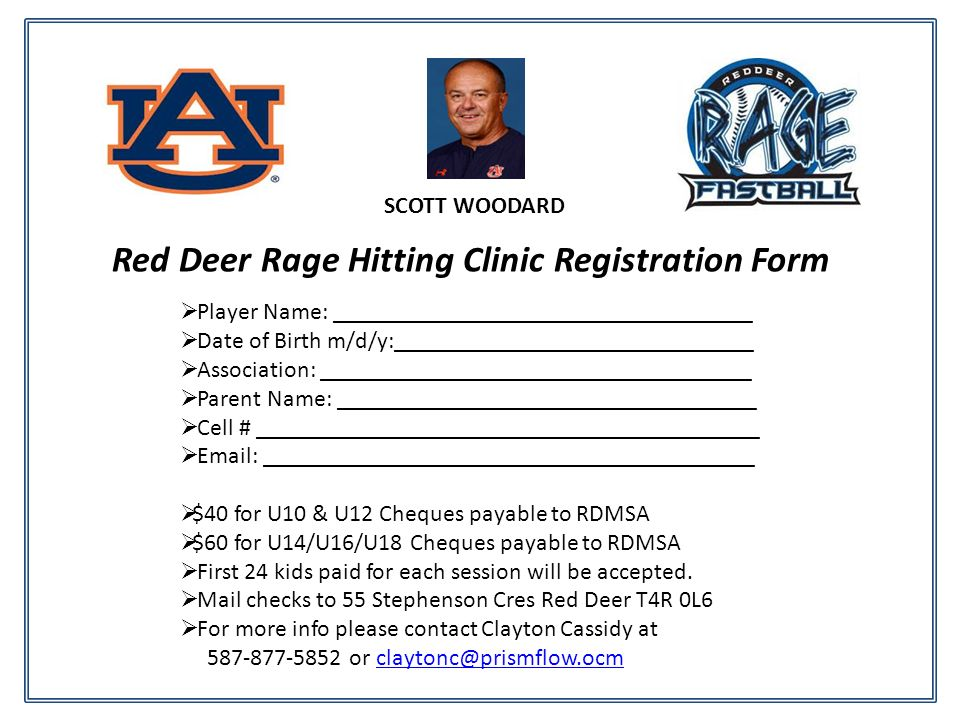 Red Deer Rage Hitting Clinic Registration Form Player Name: ___________________________________ Date of Birth m/d/y:______________________________ Association: ____________________________________ Parent Name: ___________________________________ Cell # __________________________________________   _________________________________________ $40 for U10 & U12 Cheques payable to RDMSA $60 for U14/U16/U18 Cheques payable to RDMSA First 24 kids paid for each session will be accepted.