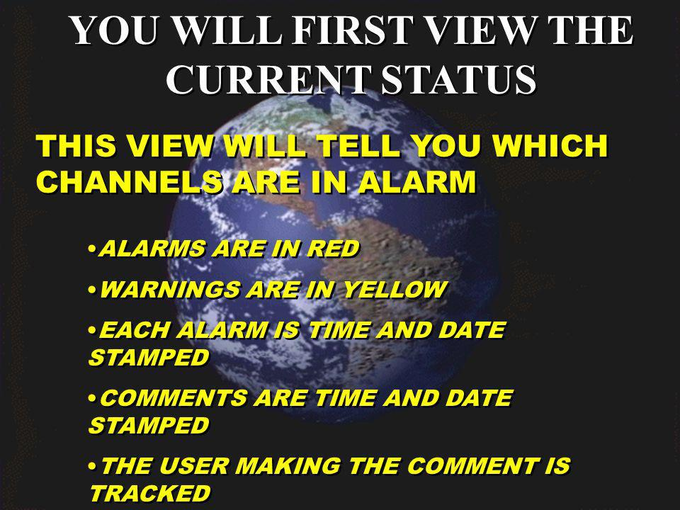 YOU WILL FIRST VIEW THE CURRENT STATUS THIS VIEW WILL TELL YOU WHICH CHANNELS ARE IN ALARM ALARMS ARE IN RED WARNINGS ARE IN YELLOW EACH ALARM IS TIME AND DATE STAMPED COMMENTS ARE TIME AND DATE STAMPED THE USER MAKING THE COMMENT IS TRACKED ALARMS ARE IN RED WARNINGS ARE IN YELLOW EACH ALARM IS TIME AND DATE STAMPED COMMENTS ARE TIME AND DATE STAMPED THE USER MAKING THE COMMENT IS TRACKED