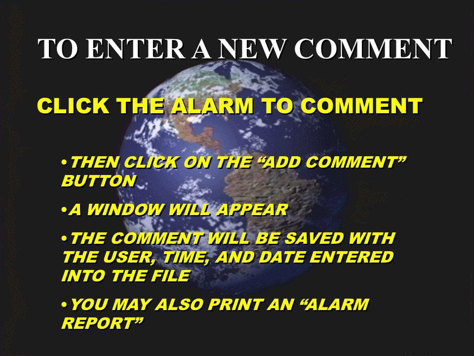 TO ENTER A NEW COMMENT CLICK THE ALARM TO COMMENT THEN CLICK ON THE ADD COMMENT BUTTON A WINDOW WILL APPEAR THE COMMENT WILL BE SAVED WITH THE USER, TIME, AND DATE ENTERED INTO THE FILE YOU MAY ALSO PRINT AN ALARM REPORT THEN CLICK ON THE ADD COMMENT BUTTON A WINDOW WILL APPEAR THE COMMENT WILL BE SAVED WITH THE USER, TIME, AND DATE ENTERED INTO THE FILE YOU MAY ALSO PRINT AN ALARM REPORT