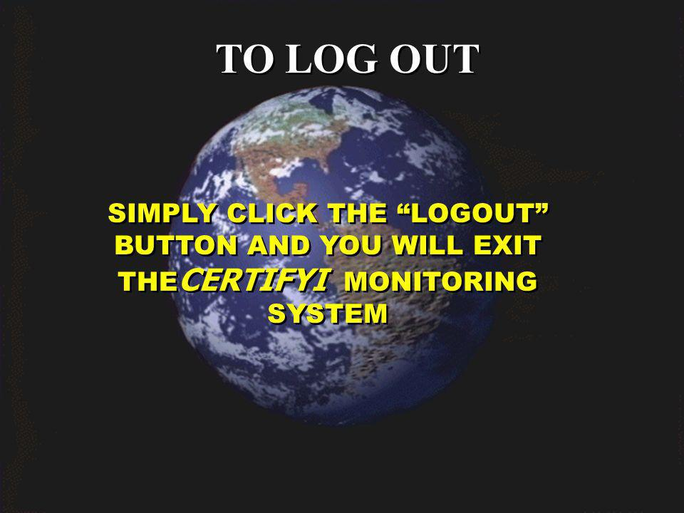 TO LOG OUT SIMPLY CLICK THE LOGOUT BUTTON AND YOU WILL EXIT THE CERTIFYI MONITORING SYSTEM