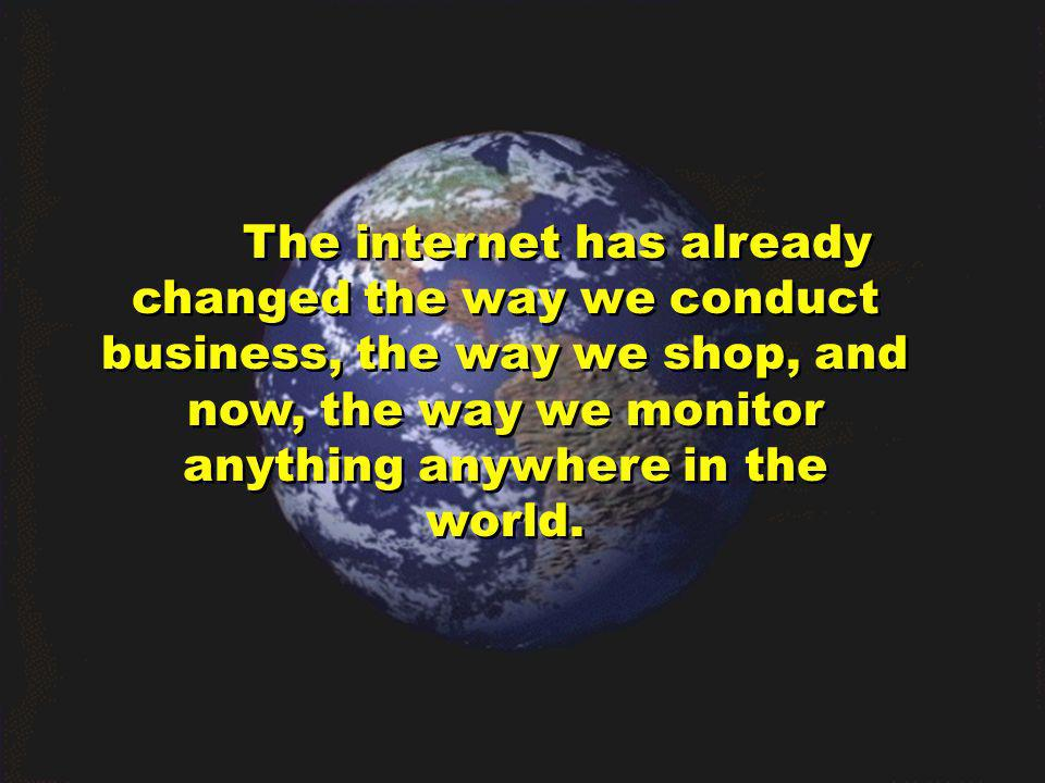 The internet has already changed the way we conduct business, the way we shop, and now, the way we monitor anything anywhere in the world.