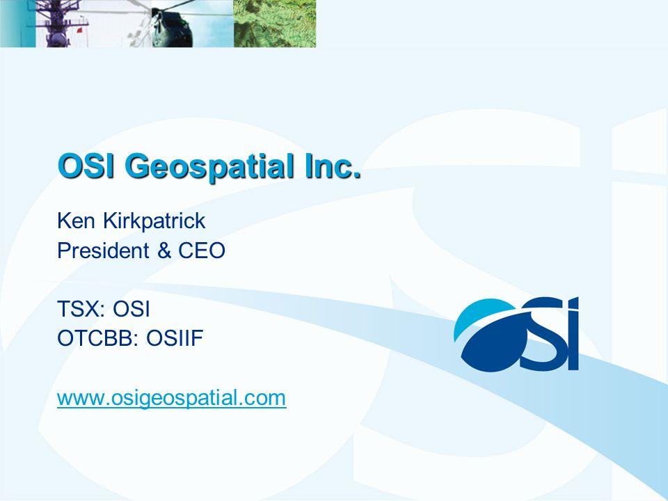 OSI Geospatial Inc. Ken Kirkpatrick President & CEO TSX: OSI OTCBB: OSIIF www.osigeospatial.com
