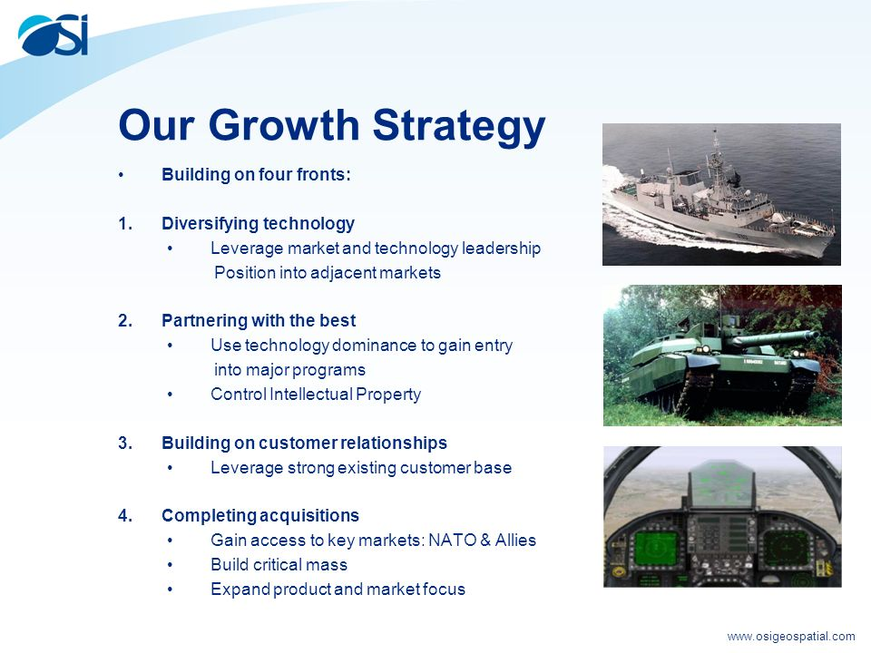 www.osigeospatial.com Our Growth Strategy Building on four fronts: 1.Diversifying technology Leverage market and technology leadership Position into adjacent markets 2.Partnering with the best Use technology dominance to gain entry into major programs Control Intellectual Property 3.Building on customer relationships Leverage strong existing customer base 4.Completing acquisitions Gain access to key markets: NATO & Allies Build critical mass Expand product and market focus