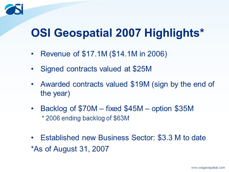 www.osigeospatial.com OSI Geospatial 2007 Highlights* Revenue of $17.1M ($14.1M in 2006) Signed contracts valued at $25M Awarded contracts valued $19M (sign by the end of the year) Backlog of $70M – fixed $45M – option $35M * 2006 ending backlog of $63M Established new Business Sector: $3.3 M to date *As of August 31, 2007