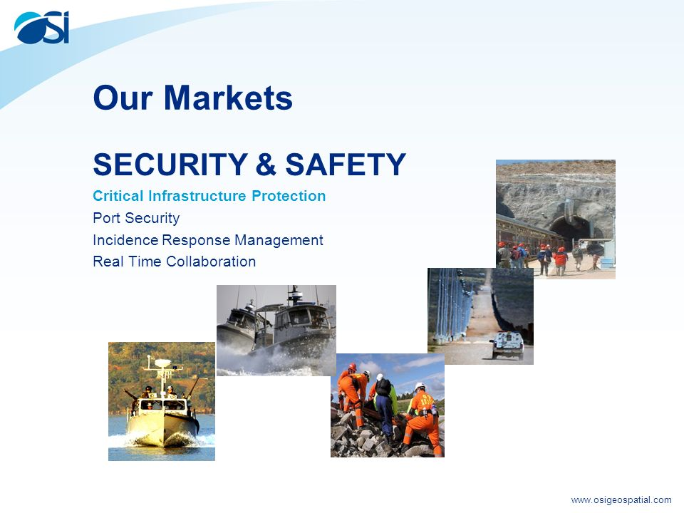 www.osigeospatial.com Our Markets SECURITY & SAFETY Critical Infrastructure Protection Port Security Incidence Response Management Real Time Collaboration