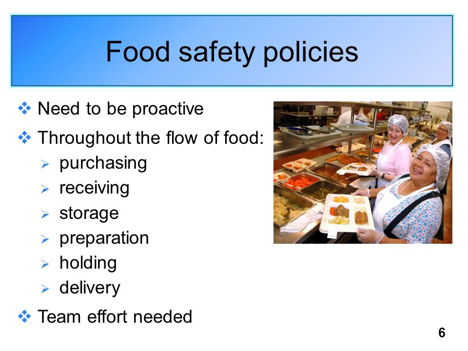 Food safety policies Need to be proactive Throughout the flow of food: purchasing receiving storage preparation holding delivery Team effort needed 6