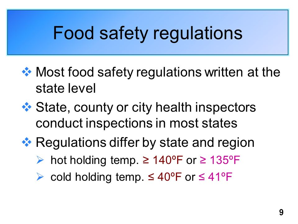 Food safety regulations Most food safety regulations written at the state level State, county or city health inspectors conduct inspections in most states Regulations differ by state and region hot holding temp.