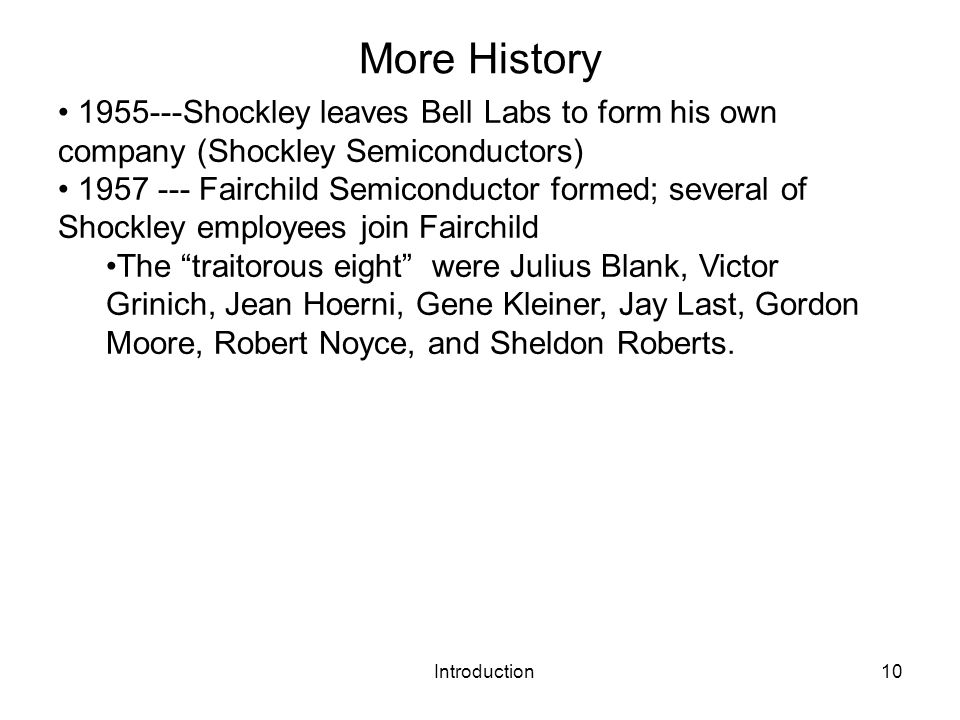 Introduction10 More History 1955---Shockley leaves Bell Labs to form his own company (Shockley Semiconductors) 1957 --- Fairchild Semiconductor formed