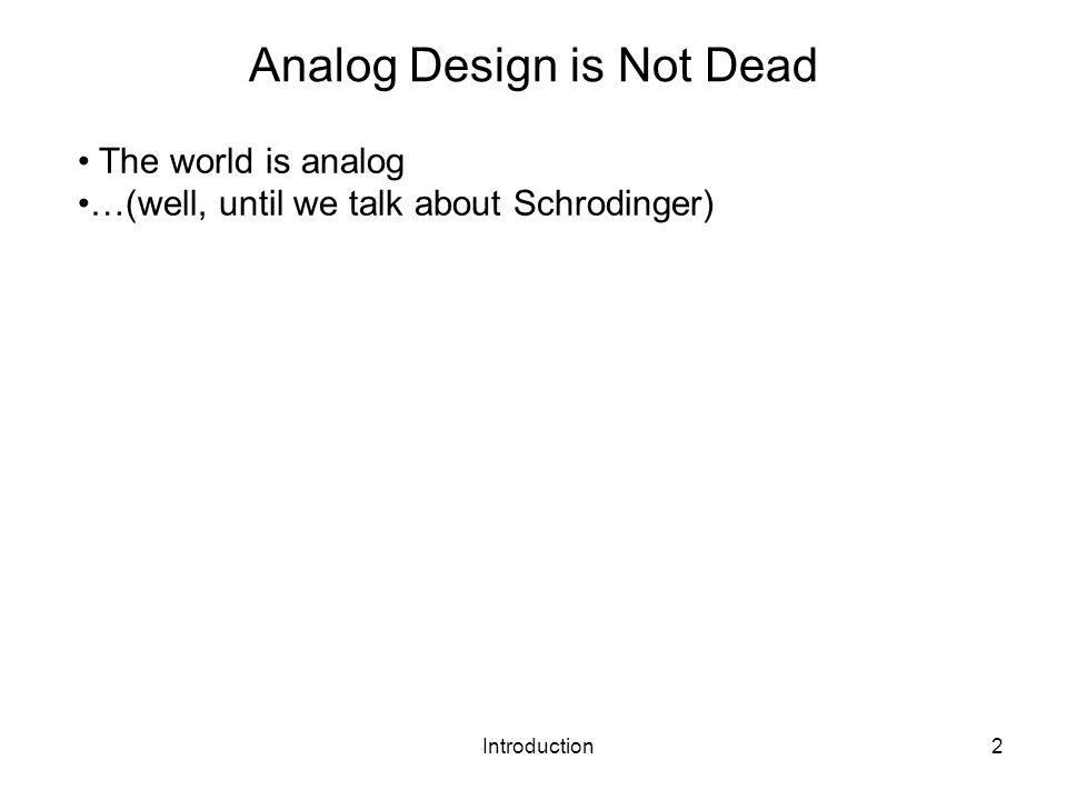 Introduction2 Analog Design is Not Dead The world is analog …(well, until we talk about Schrodinger)