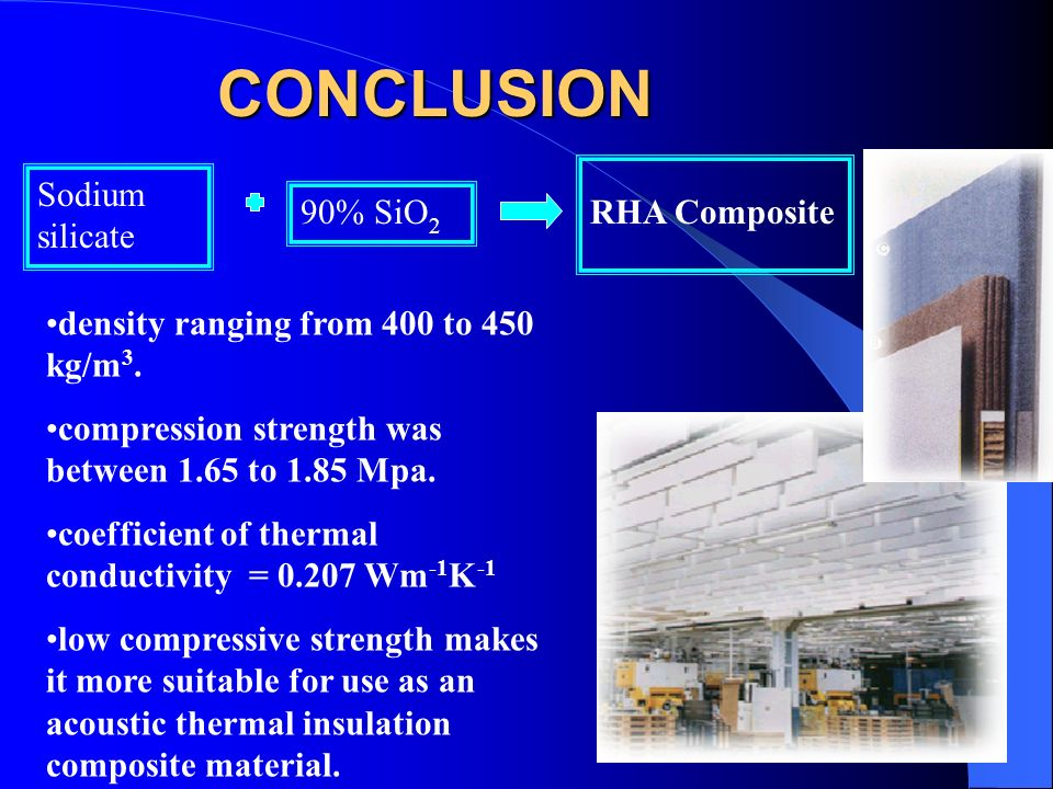 CONCLUSION Sodium silicate 90% SiO 2 RHA Composite density ranging from 400 to 450 kg/m 3. compression strength was between 1.65 to 1.85 Mpa. coeffici