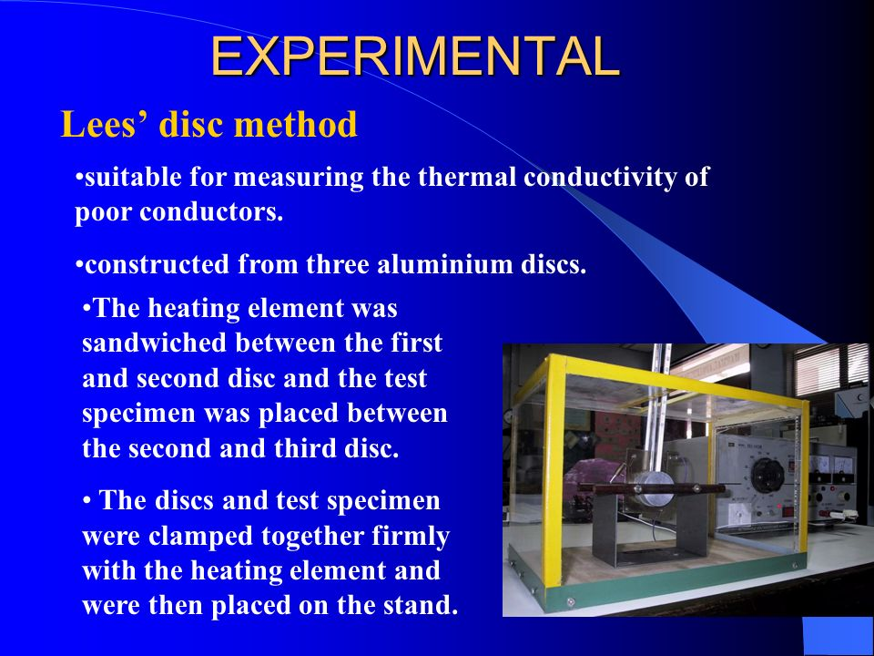 EXPERIMENTAL Lees disc method suitable for measuring the thermal conductivity of poor conductors. constructed from three aluminium discs. The heating