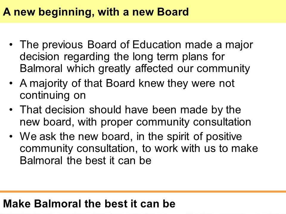 Make Balmoral the best it can be The previous Board of Education made a major decision regarding the long term plans for Balmoral which greatly affected our community A majority of that Board knew they were not continuing on That decision should have been made by the new board, with proper community consultation We ask the new board, in the spirit of positive community consultation, to work with us to make Balmoral the best it can be A new beginning, with a new Board