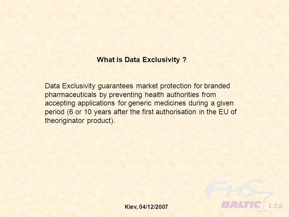 Kiev, 04/12/2007 What is Data Exclusivity ? Data Exclusivity guarantees market protection for branded pharmaceuticals by preventing health authorities