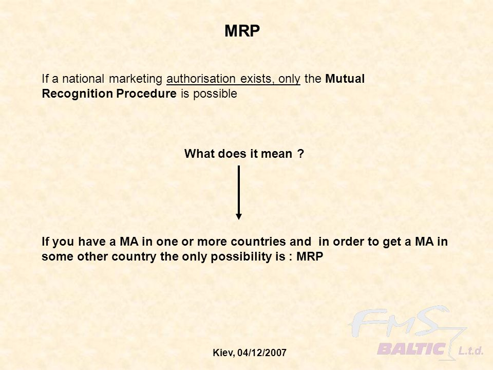 Kiev, 04/12/2007 If a national marketing authorisation exists, only the Mutual Recognition Procedure is possible MRP What does it mean ? If you have a
