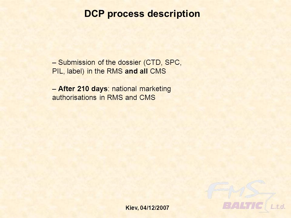 Kiev, 04/12/2007 DCP process description – Submission of the dossier (CTD, SPC, PIL, label) in the RMS and all CMS – After 210 days: national marketin