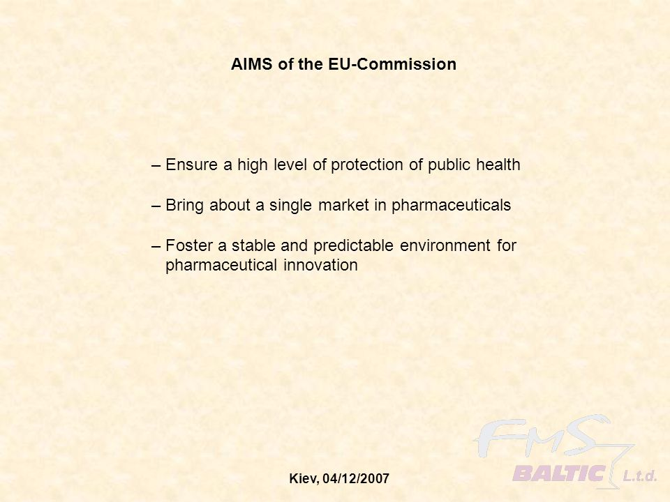 Kiev, 04/12/2007 AIMS of the EU-Commission – Ensure a high level of protection of public health – Bring about a single market in pharmaceuticals – Fos