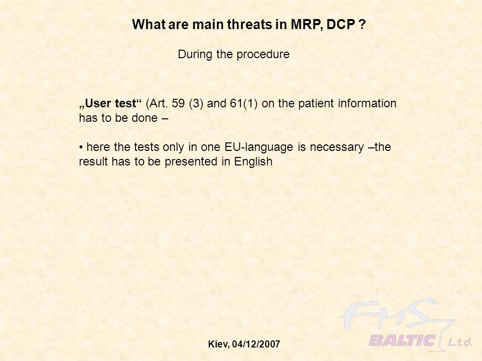 Kiev, 04/12/2007 What are main threats in MRP, DCP ? During the procedure User test (Art. 59 (3) and 61(1) on the patient information has to be done –