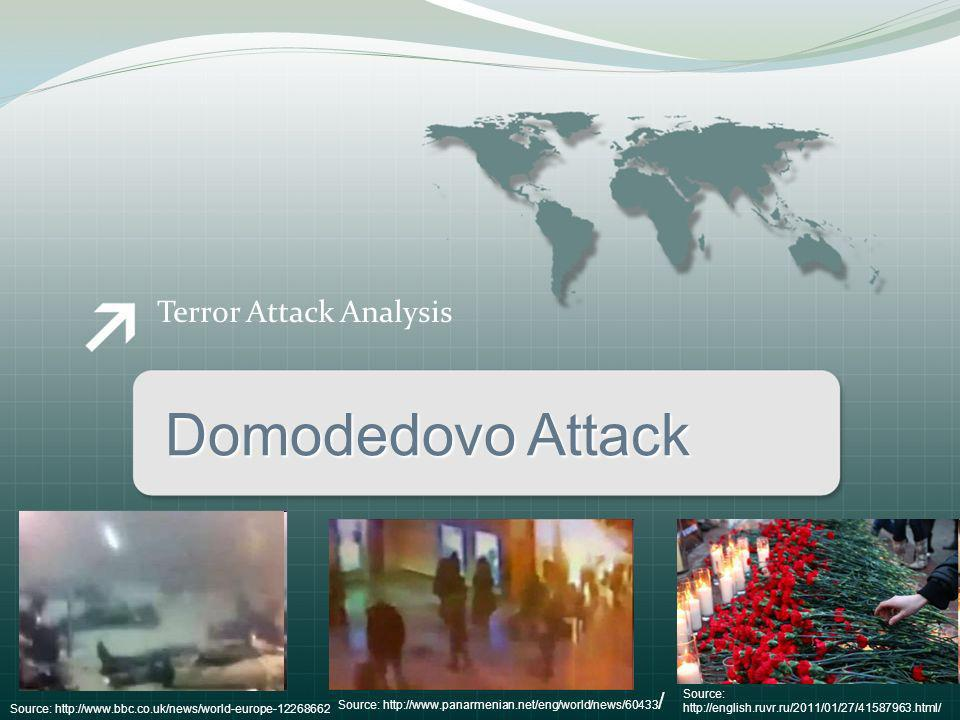 Terror Attack Analysis Domodedovo Attack Source: http://www.bbc.co.uk/news/world-europe-12268662 Source: http://www.panarmenian.net/eng/world/news/60433 / Source: http://english.ruvr.ru/2011/01/27/41587963.html/