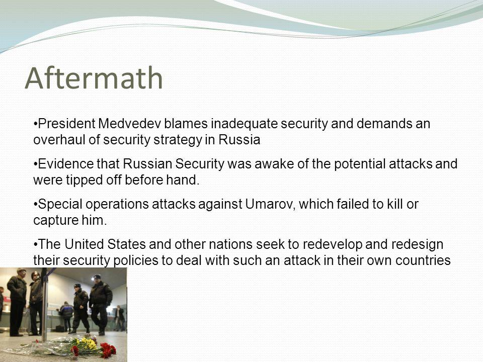 Aftermath President Medvedev blames inadequate security and demands an overhaul of security strategy in Russia Evidence that Russian Security was awake of the potential attacks and were tipped off before hand.
