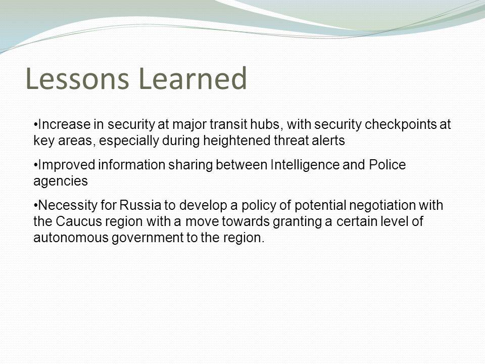 Lessons Learned Increase in security at major transit hubs, with security checkpoints at key areas, especially during heightened threat alerts Improved information sharing between Intelligence and Police agencies Necessity for Russia to develop a policy of potential negotiation with the Caucus region with a move towards granting a certain level of autonomous government to the region.