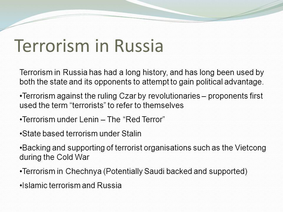 Terrorism in Russia Terrorism in Russia has had a long history, and has long been used by both the state and its opponents to attempt to gain political advantage.