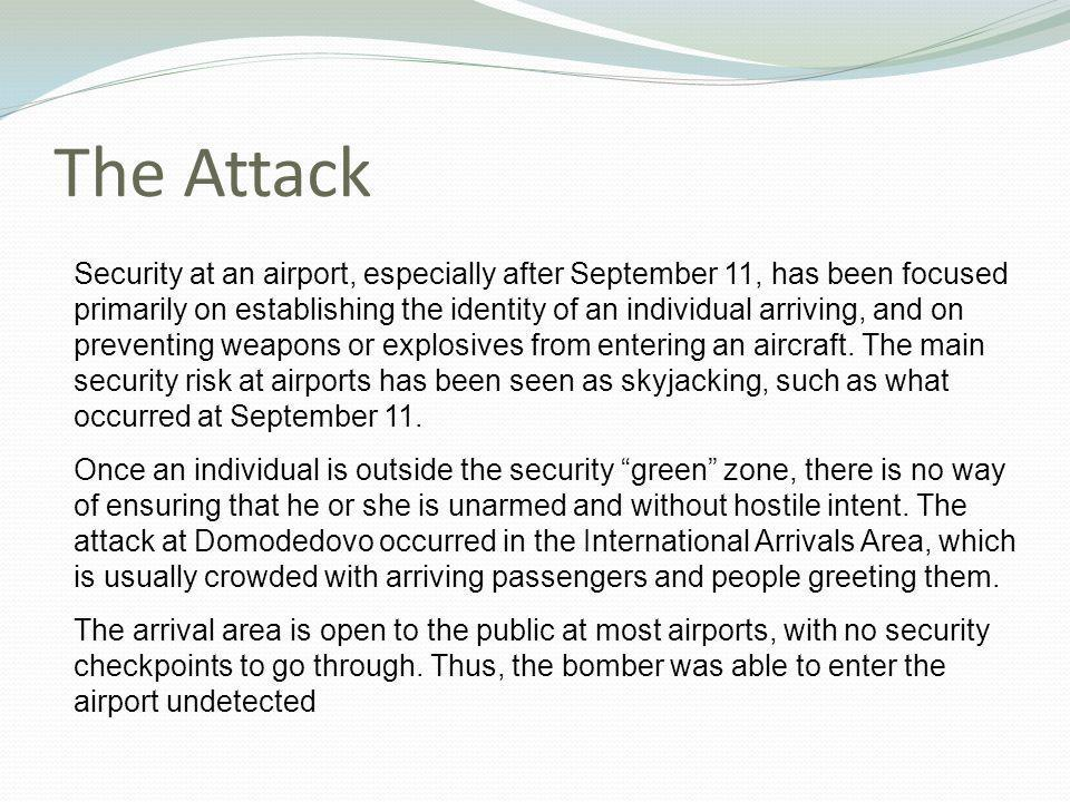 The Attack Security at an airport, especially after September 11, has been focused primarily on establishing the identity of an individual arriving, and on preventing weapons or explosives from entering an aircraft.