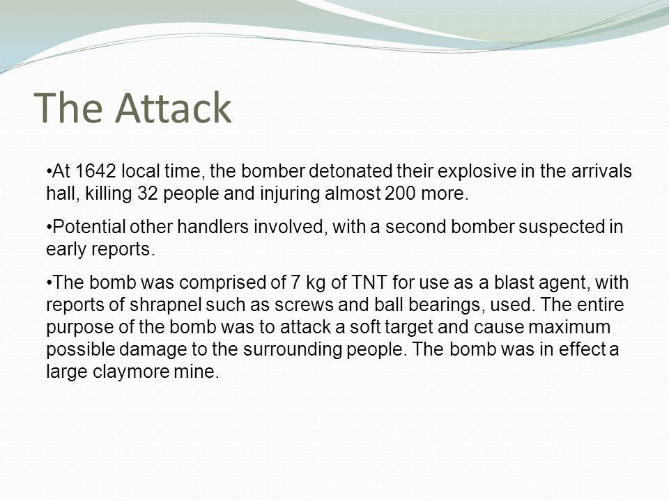 The Attack At 1642 local time, the bomber detonated their explosive in the arrivals hall, killing 32 people and injuring almost 200 more.
