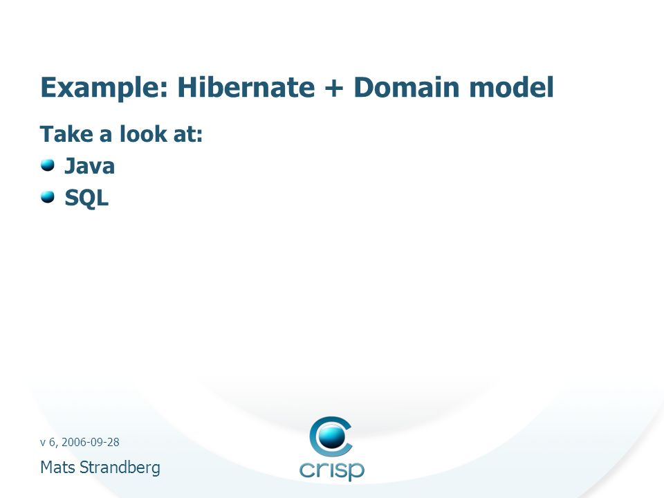 v 6, 2006-09-28 Mats Strandberg Example: Hibernate + Domain model Take a look at: Java SQL
