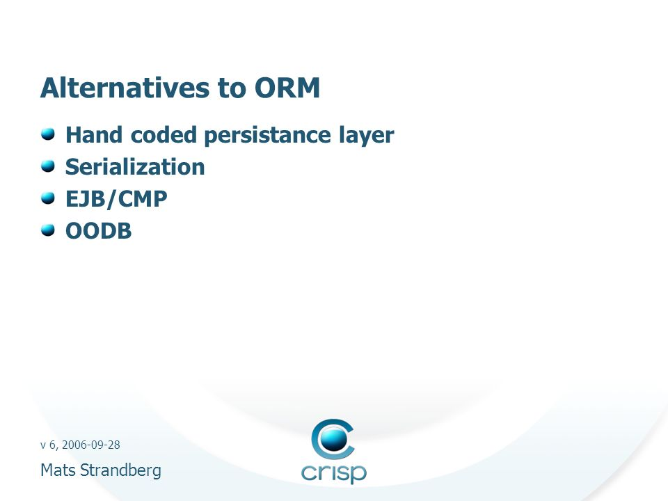 v 6, 2006-09-28 Mats Strandberg Alternatives to ORM Hand coded persistance layer Serialization EJB/CMP OODB