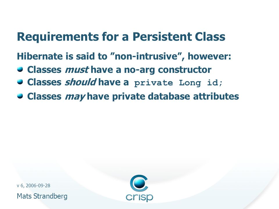 v 6, 2006-09-28 Mats Strandberg Requirements for a Persistent Class Hibernate is said to non-intrusive, however: Classes must have a no-arg constructor Classes should have a private Long id; Classes may have private database attributes