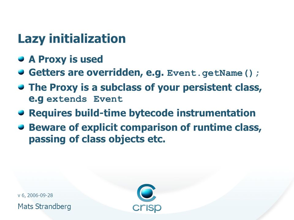 v 6, 2006-09-28 Mats Strandberg Lazy initialization A Proxy is used Getters are overridden, e.g.