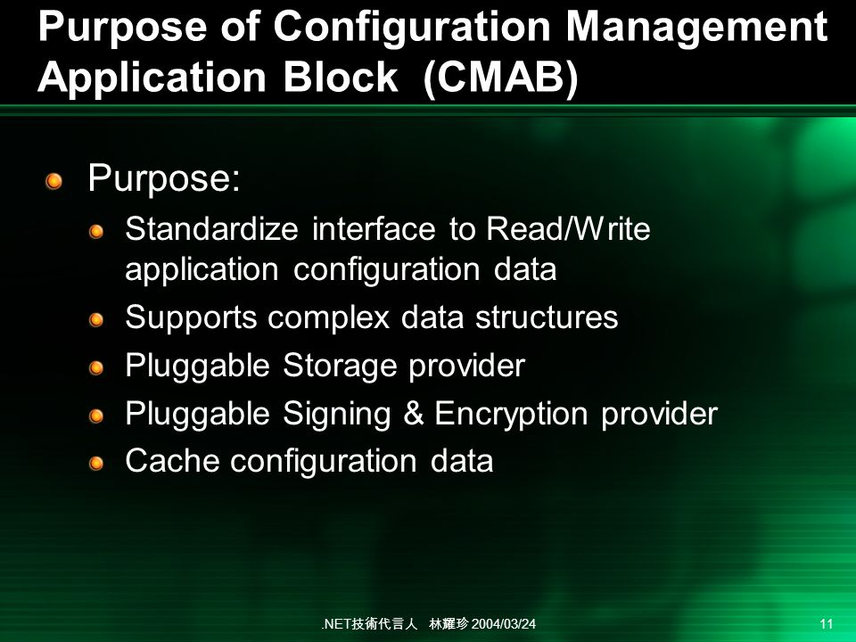 .NET 2004/03/24 11 Purpose of Configuration Management Application Block (CMAB) Purpose: Standardize interface to Read/Write application configuration data Supports complex data structures Pluggable Storage provider Pluggable Signing & Encryption provider Cache configuration data