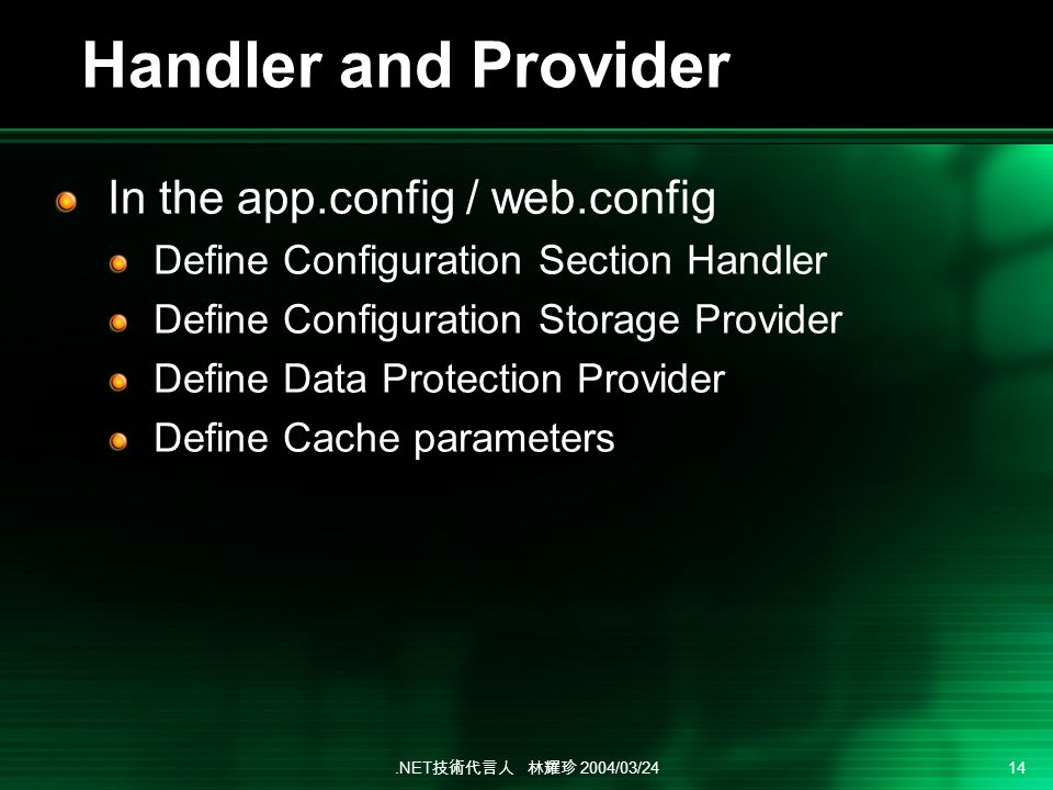 .NET 2004/03/24 14 Handler and Provider In the app.config / web.config Define Configuration Section Handler Define Configuration Storage Provider Define Data Protection Provider Define Cache parameters
