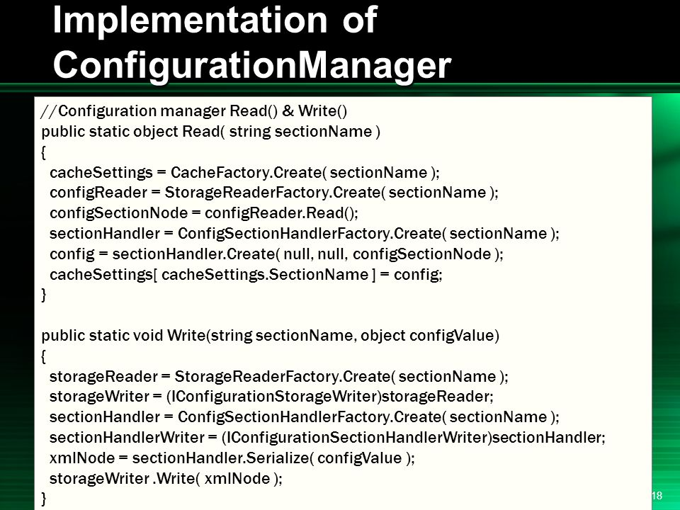 .NET 2004/03/24 18 Implementation of ConfigurationManager //Configuration manager Read() & Write() public static object Read( string sectionName ) { cacheSettings = CacheFactory.Create( sectionName ); configReader = StorageReaderFactory.Create( sectionName ); configSectionNode = configReader.Read(); sectionHandler = ConfigSectionHandlerFactory.Create( sectionName ); config = sectionHandler.Create( null, null, configSectionNode ); cacheSettings[ cacheSettings.SectionName ] = config; } public static void Write(string sectionName, object configValue) { storageReader = StorageReaderFactory.Create( sectionName ); storageWriter = (IConfigurationStorageWriter)storageReader; sectionHandler = ConfigSectionHandlerFactory.Create( sectionName ); sectionHandlerWriter = (IConfigurationSectionHandlerWriter)sectionHandler; xmlNode = sectionHandler.Serialize( configValue ); storageWriter.Write( xmlNode ); }