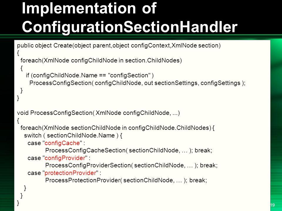 .NET 2004/03/24 19 Implementation of ConfigurationSectionHandler public object Create(object parent,object configContext,XmlNode section) { foreach(XmlNode configChildNode in section.ChildNodes) { if (configChildNode.Name == configSection ) ProcessConfigSection( configChildNode, out sectionSettings, configSettings ); } void ProcessConfigSection( XmlNode configChildNode,...) { foreach(XmlNode sectionChildNode in configChildNode.ChildNodes) { switch ( sectionChildNode.Name ) { case configCache : ProcessConfigCacheSection( sectionChildNode, … ); break; case configProvider : ProcessConfigProviderSection( sectionChildNode, … ); break; case protectionProvider : ProcessProtectionProvider( sectionChildNode, … ); break; }