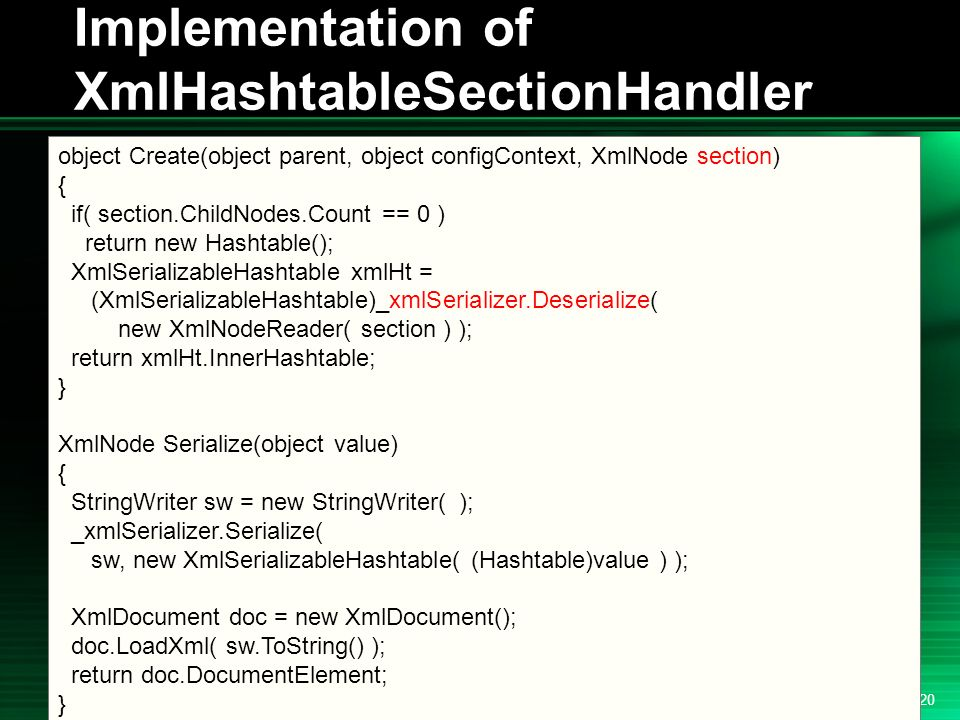 .NET 2004/03/24 20 Implementation of XmlHashtableSectionHandler object Create(object parent, object configContext, XmlNode section) { if( section.ChildNodes.Count == 0 ) return new Hashtable(); XmlSerializableHashtable xmlHt = (XmlSerializableHashtable)_xmlSerializer.Deserialize( new XmlNodeReader( section ) ); return xmlHt.InnerHashtable; } XmlNode Serialize(object value) { StringWriter sw = new StringWriter( ); _xmlSerializer.Serialize( sw, new XmlSerializableHashtable( (Hashtable)value ) ); XmlDocument doc = new XmlDocument(); doc.LoadXml( sw.ToString() ); return doc.DocumentElement; }