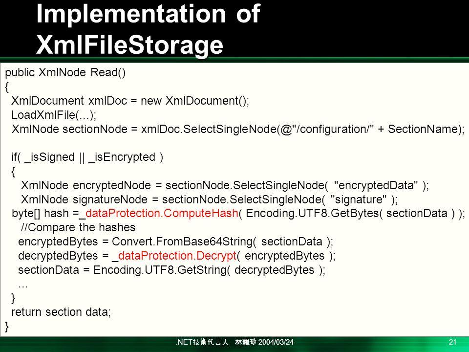 .NET 2004/03/24 21 Implementation of XmlFileStorage public XmlNode Read() { XmlDocument xmlDoc = new XmlDocument(); LoadXmlFile(...); XmlNode sectionNode = xmlDoc.SelectSingleNode(@ /configuration/ + SectionName); if( _isSigned || _isEncrypted ) { XmlNode encryptedNode = sectionNode.SelectSingleNode( encryptedData ); XmlNode signatureNode = sectionNode.SelectSingleNode( signature ); byte[] hash =_dataProtection.ComputeHash( Encoding.UTF8.GetBytes( sectionData ) ); //Compare the hashes encryptedBytes = Convert.FromBase64String( sectionData ); decryptedBytes = _dataProtection.Decrypt( encryptedBytes ); sectionData = Encoding.UTF8.GetString( decryptedBytes );...