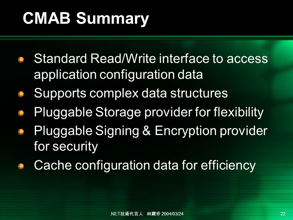 .NET 2004/03/24 22 CMAB Summary Standard Read/Write interface to access application configuration data Supports complex data structures Pluggable Storage provider for flexibility Pluggable Signing & Encryption provider for security Cache configuration data for efficiency