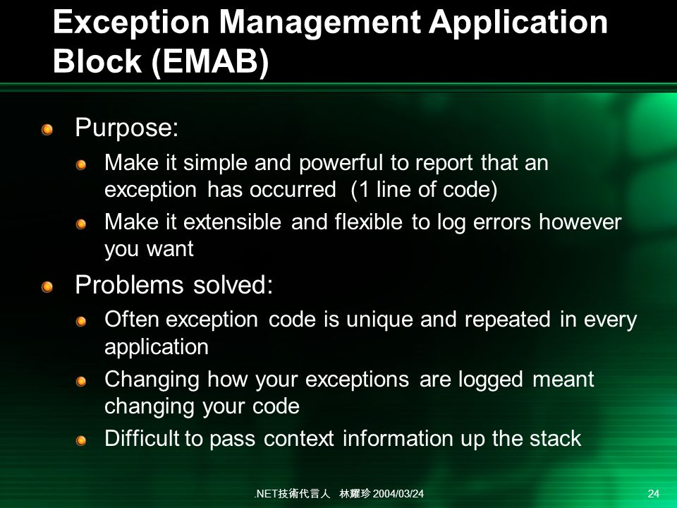 .NET 2004/03/24 24 Exception Management Application Block (EMAB) Purpose: Make it simple and powerful to report that an exception has occurred (1 line of code) Make it extensible and flexible to log errors however you want Problems solved: Often exception code is unique and repeated in every application Changing how your exceptions are logged meant changing your code Difficult to pass context information up the stack