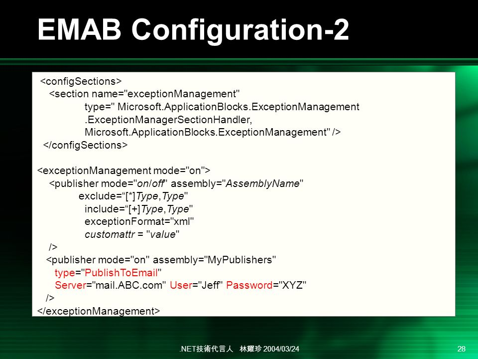 .NET 2004/03/24 28 EMAB Configuration-2 <section name= exceptionManagement type= Microsoft.ApplicationBlocks.ExceptionManagement.ExceptionManagerSectionHandler, Microsoft.ApplicationBlocks.ExceptionManagement /> <publisher mode= on/off assembly= AssemblyName exclude=[*]Type,Type include=[+]Type,Type exceptionFormat= xml customattr = value /> <publisher mode= on assembly= MyPublishers type= PublishToEmail Server= mail.ABC.com User= Jeff Password= XYZ />