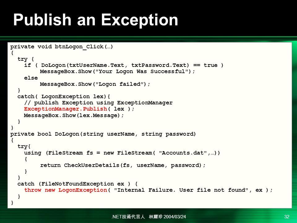 .NET 2004/03/24 32 Publish an Exception private void btnLogon_Click(…) { try { if ( DoLogon(txtUserName.Text, txtPassword.Text) == true ) MessageBox.Show( Your Logon Was Successful ); else MessageBox.Show( Logon failed); } catch( LogonException lex){ // publish Exception using ExceptionManager ExceptionManager.Publish( lex ); MessageBox.Show(lex.Message); } private bool DoLogon(string userName, string password) { try{ using (FileStream fs = new FileStream( Accounts.dat ,…)) { return CheckUserDetails(fs, userName, password); } catch (FileNotFoundException ex ) { throw new LogonException( Internal Failure.