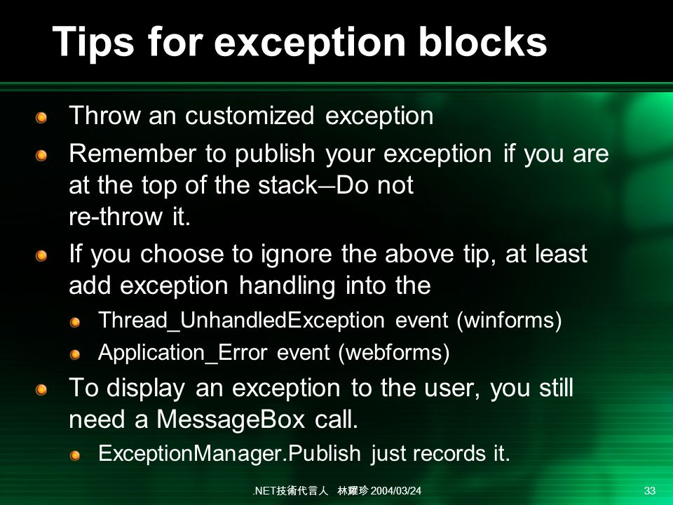 .NET 2004/03/24 33 Tips for exception blocks Throw an customized exception Remember to publish your exception if you are at the top of the stack Do no