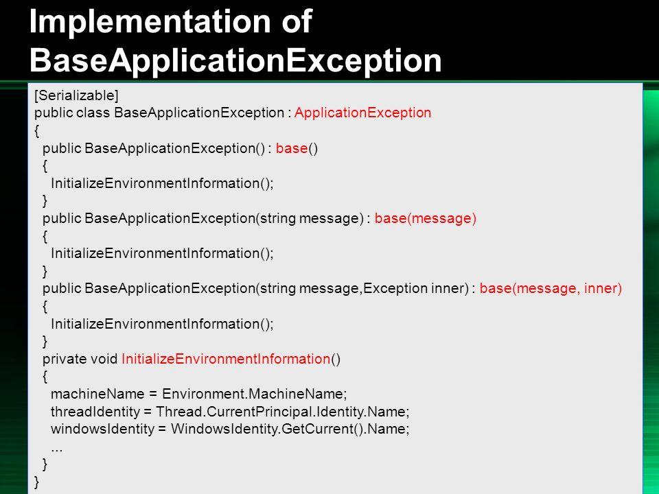 .NET 2004/03/24 34 Implementation of BaseApplicationException [Serializable] public class BaseApplicationException : ApplicationException { public BaseApplicationException() : base() { InitializeEnvironmentInformation(); } public BaseApplicationException(string message) : base(message) { InitializeEnvironmentInformation(); } public BaseApplicationException(string message,Exception inner) : base(message, inner) { InitializeEnvironmentInformation(); } private void InitializeEnvironmentInformation() { machineName = Environment.MachineName; threadIdentity = Thread.CurrentPrincipal.Identity.Name; windowsIdentity = WindowsIdentity.GetCurrent().Name;...