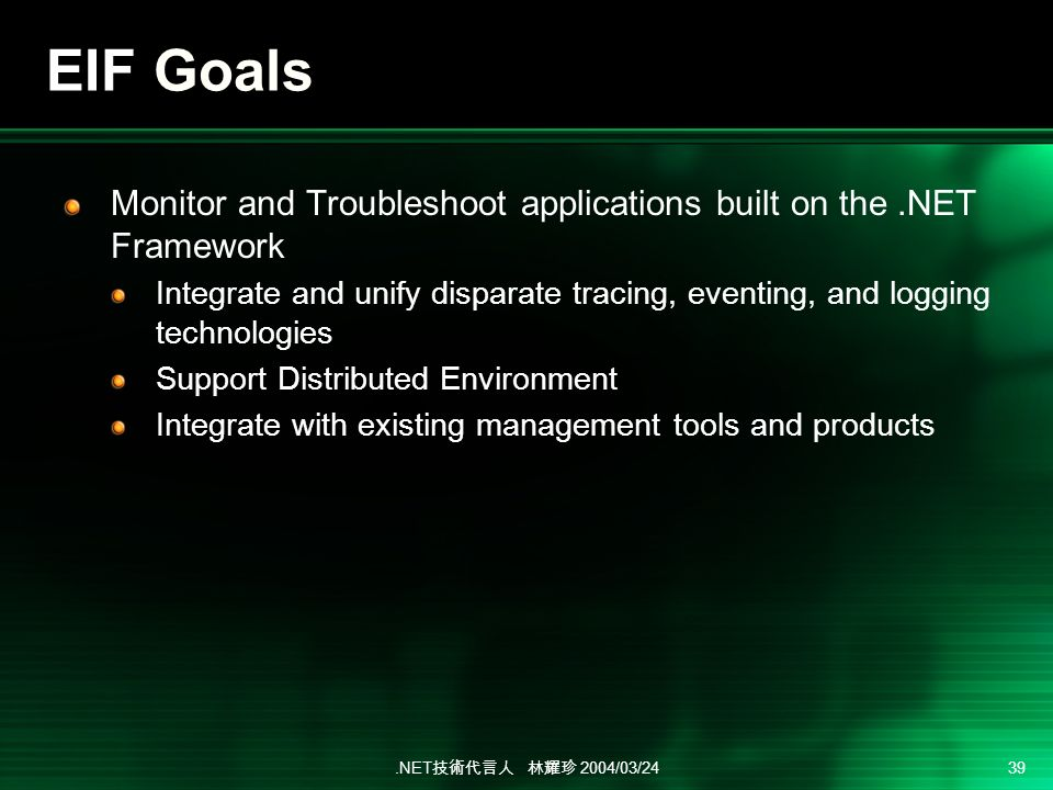 .NET 2004/03/24 39 EIF Goals Monitor and Troubleshoot applications built on the.NET Framework Integrate and unify disparate tracing, eventing, and logging technologies Support Distributed Environment Integrate with existing management tools and products