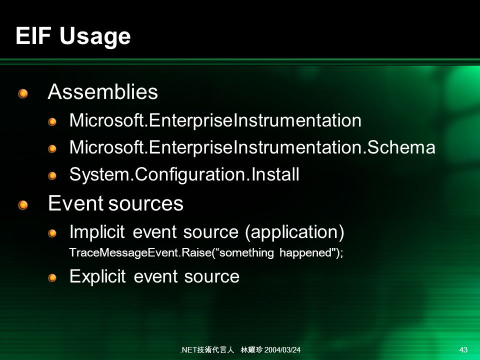 .NET 2004/03/24 43 EIF Usage Assemblies Microsoft.EnterpriseInstrumentation Microsoft.EnterpriseInstrumentation.Schema System.Configuration.Install Event sources Implicit event source (application) TraceMessageEvent.Raise(something happened ); Explicit event source