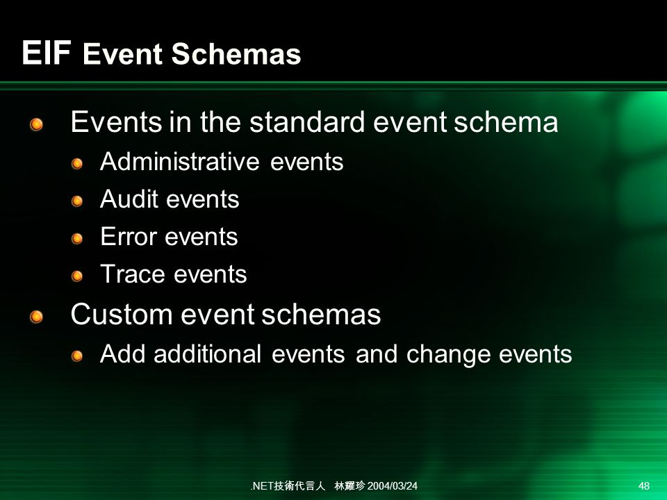 .NET 2004/03/24 48 EIF Event Schemas Events in the standard event schema Administrative events Audit events Error events Trace events Custom event schemas Add additional events and change events